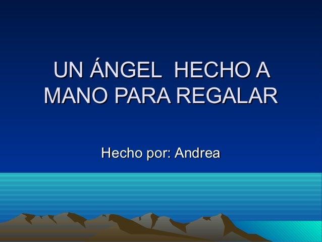 UN ÁNGEL HECHO AUN ÁNGEL HECHO A MANO PARA REGALARMANO PARA REGALAR Hecho por: AndreaHecho por: Andrea