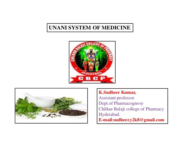 UNANI SYSTEM OF MEDICINE K.Sudheer Kumar, Assistant professor. Dept.of Pharmacognosy Chilkur Balaji college of Pharmacy Hy...