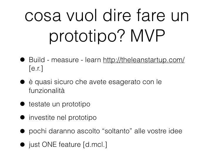 cosa vuol dire fare un    prototipo? MVP• Build - measure - learn http://theleanstartup.com/  [e.r.]• è quasi sicuro che a...