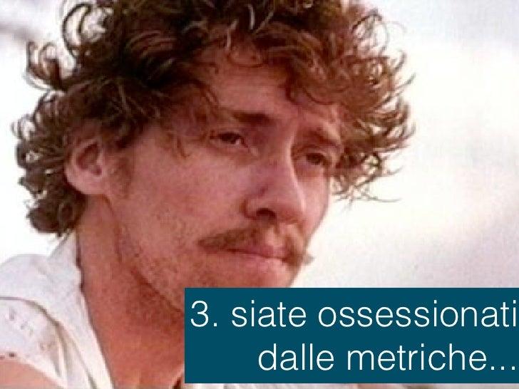 3. siate ossessionati     dalle metriche...