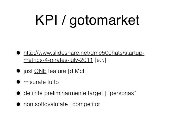 KPI / gotomarket• http://www.slideshare.net/dmc500hats/startup-  metrics-4-pirates-july-2011 [e.r.]• just ONE feature [d.M...