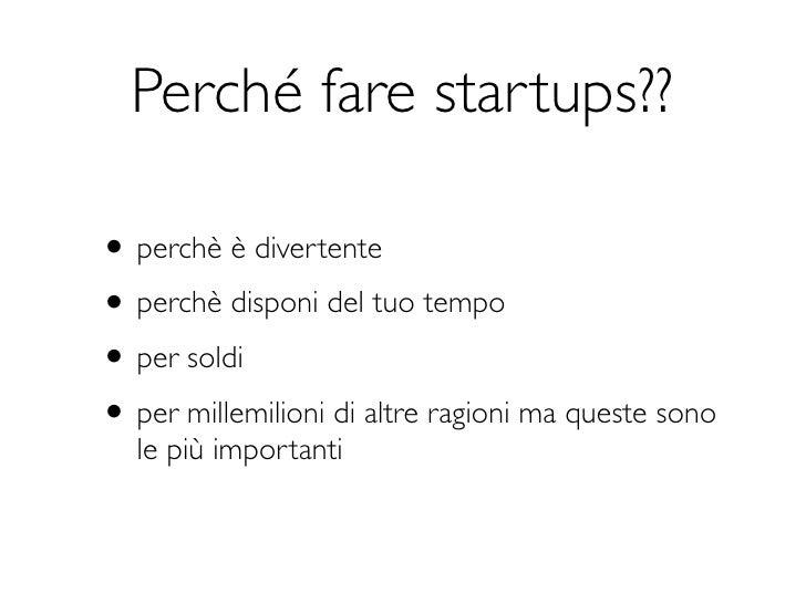 Perché fare startups??• perchè è divertente• perchè disponi del tuo tempo• per soldi• per millemilioni di altre ragioni ma...