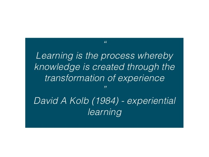 """""""Learning is the process wherebyknowledge is created through the  transformation of experience                 """"David A Ko..."""