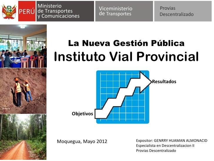 La Nueva Gestión PúblicaInstituto Vial Provincial                              Resultados     ObjetivosMoquegua, Mayo 2012...