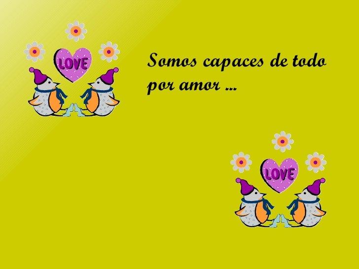 Somos capaces de todopor amor ...