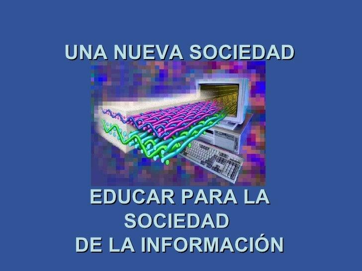 UNA NUEVA SOCIEDAD EDUCAR PARA LA SOCIEDAD  DE LA INFORMACIÓN