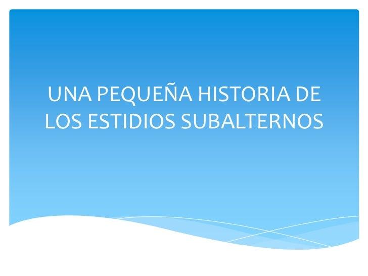 UNA PEQUEÑA HISTORIA DELOS ESTIDIOS SUBALTERNOS