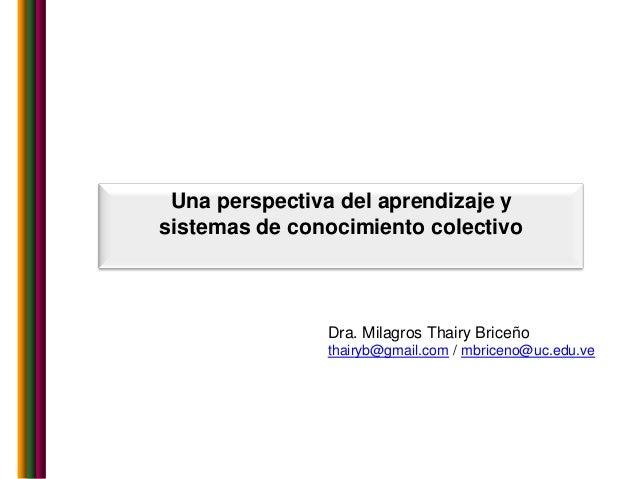 Una perspectiva del aprendizaje ysistemas de conocimiento colectivo               Dra. Milagros Thairy Briceño            ...