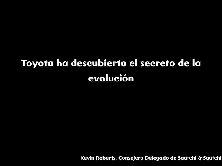 Toyota ha descubierto el secreto de la               evolución                 Kevin Roberts, Consejero Delegado de Saatch...