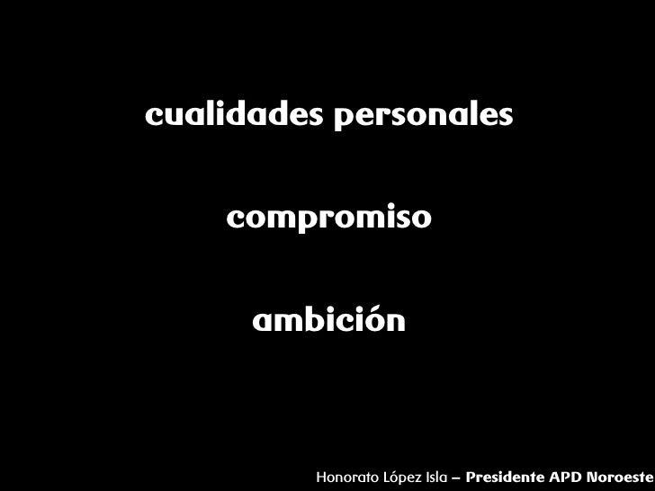 cualidades personales       compromiso         ambición             Honorato López Isla – Presidente APD Noroeste