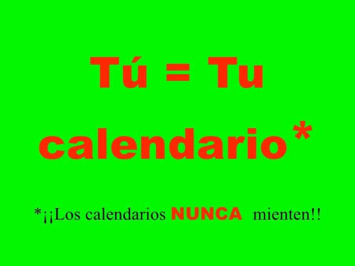 Tú = Tu calendario* *¡¡Los calendarios NUNCA mienten!!