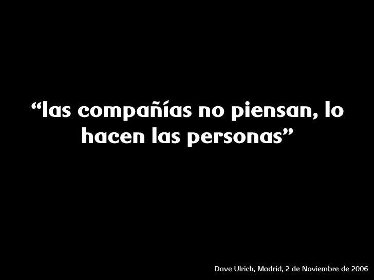 """""""las compañías no piensan, lo      hacen las personas""""                     Dave Ulrich, Madrid, 2 de Noviembre de 2006"""