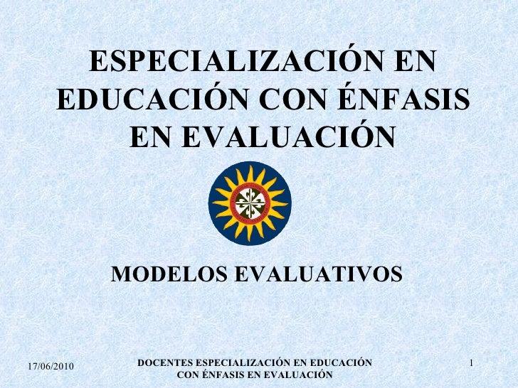 ESPECIALIZACIÓN EN EDUCACIÓN CON ÉNFASIS EN EVALUACIÓN MODELOS EVALUATIVOS 17/06/2010 DOCENTES ESPECIALIZACIÓN EN EDUCACIÓ...