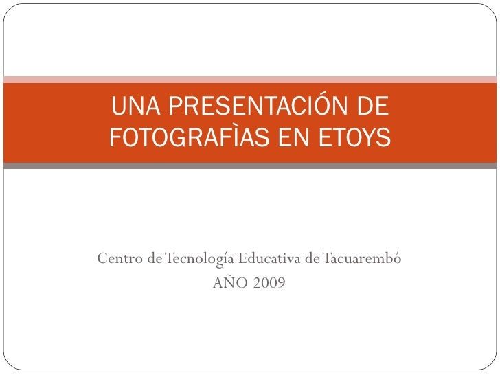 Centro de Tecnología Educativa de Tacuarembó AÑO 2009 UNA PRESENTACIÓN DE FOTOGRAFÌAS EN ETOYS