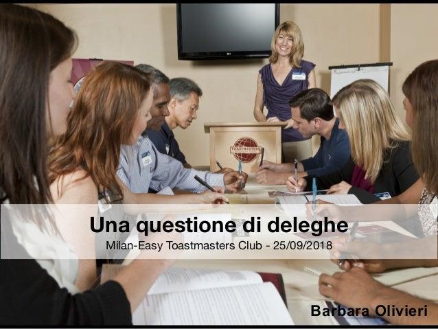 Una questione di deleghe Milan-Easy Toastmasters Club - 25/09/2018 Barbara Olivieri