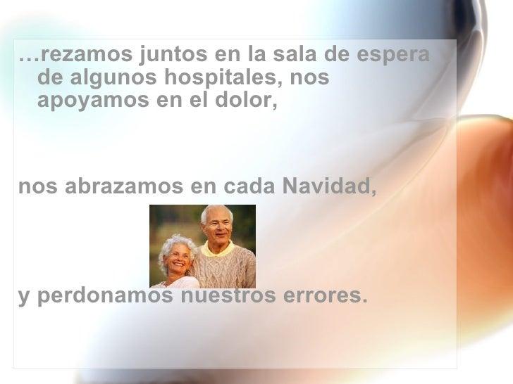 <ul><li>… rezamos juntos en la sala de espera de algunos hospitales, nos apoyamos en el dolor,  </li></ul><ul><li>nos abra...