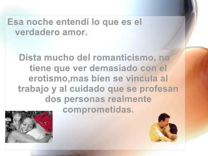 <ul><li>Esa noche entendí lo que es el verdadero amor.  </li></ul><ul><li>Dista mucho del romanticismo, no tiene que ver d...