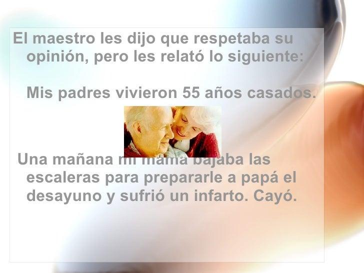 <ul><li>El maestro les dijo que respetaba su opinión, pero les relató lo siguiente: Mis padres vivieron 55 años casados. <...