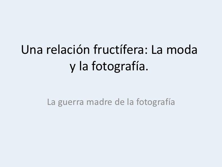 Una relación fructífera: La moda        y la fotografía.    La guerra madre de la fotografía