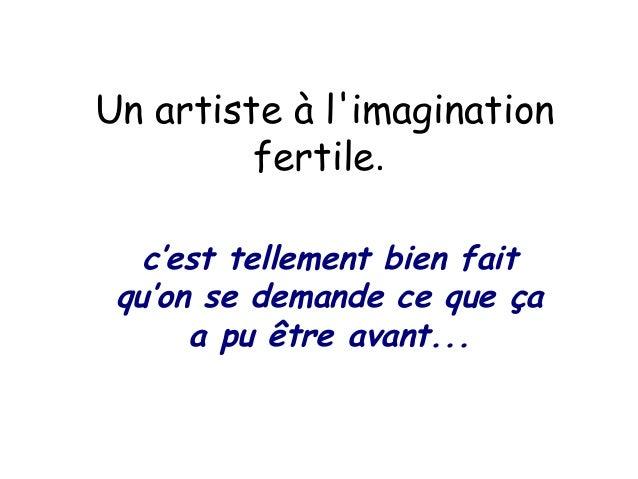 Un artiste à l'imagination fertile. c'est tellement bien fait qu'on se demande ce que ça a pu être avant...