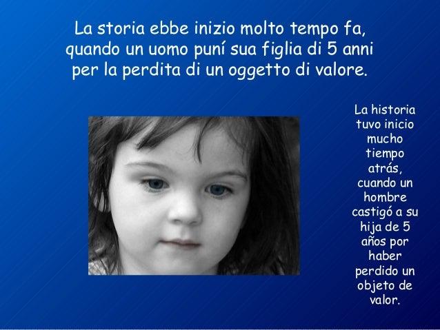 La storia ebbe inizio molto tempo fa,  quando un uomo puní sua figlia di 5 anni  per la perdita di un oggetto di valore.  ...