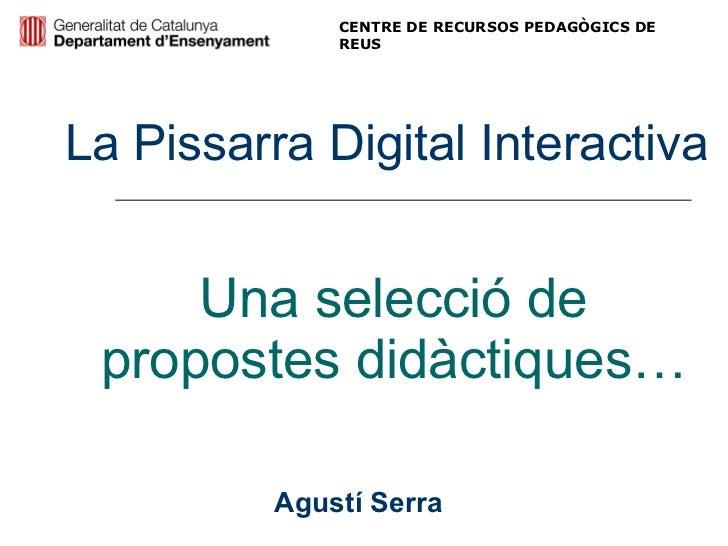 Una selecció de propostes didàctiques… La Pissarra Digital Interactiva Agustí Serra CENTRE DE RECURSOS PEDAGÒGICS DE REUS
