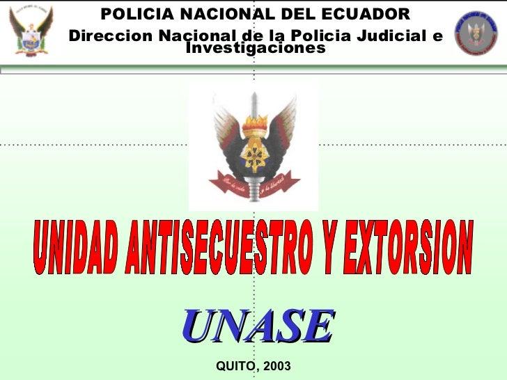 POLICIA NACIONAL DEL ECUADOR Direccion Nacional de la Policia Judicial e Investigaciones UNIDAD ANTISECUESTRO Y EXTORSION ...