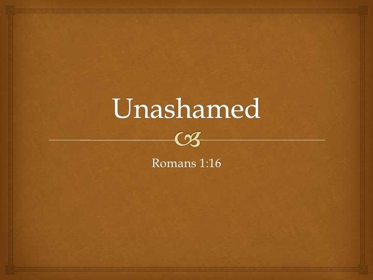 Unashamed<br />Romans 1:16<br />