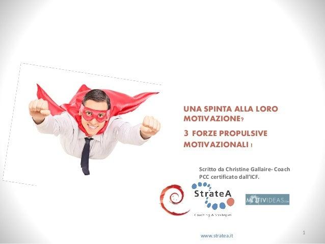 UNA SPINTA ALLA LORO MOTIVAZIONE? 3 FORZE PROPULSIVE MOTIVAZIONALI ! www.stratea.it Scritto da Christine Gallaire- Coach P...