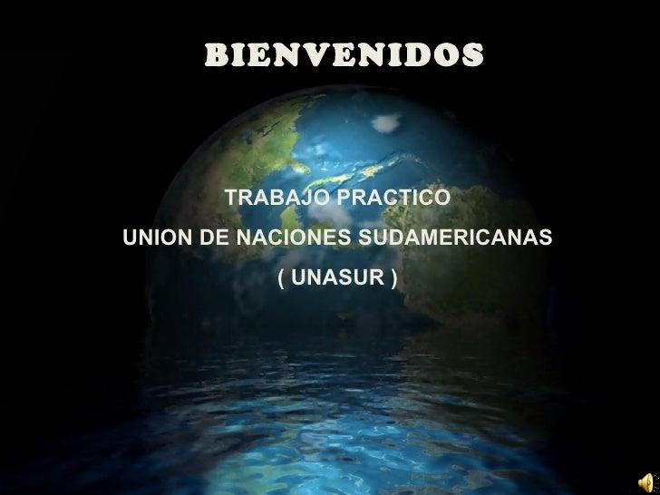 BIENVENIDOS TRABAJO PRACTICO UNION DE NACIONES SUDAMERICANAS ( UNASUR )