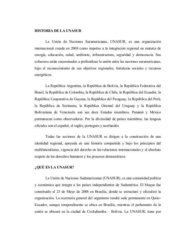 HISTORIA DE LA UNASUR La Unión de Naciones Suramericanas, UNASUR, es una organización internacional creada en 2008 como im...