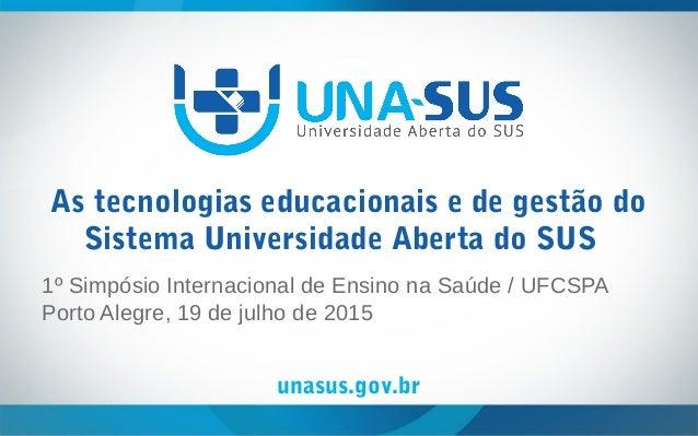 unasus.gov.br As tecnologias educacionais e de gestão do Sistema Universidade Aberta do SUS 1º Simpósio Internacional de E...