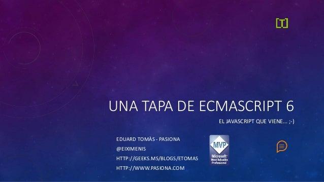 UNA TAPA DE ECMASCRIPT 6  EL JAVASCRIPT QUE VIENE... ;-)  EDUARD TOMÀS - PASIONA  @EIXIMENIS  HTTP://GEEKS.MS/BLOGS/ETOMAS...