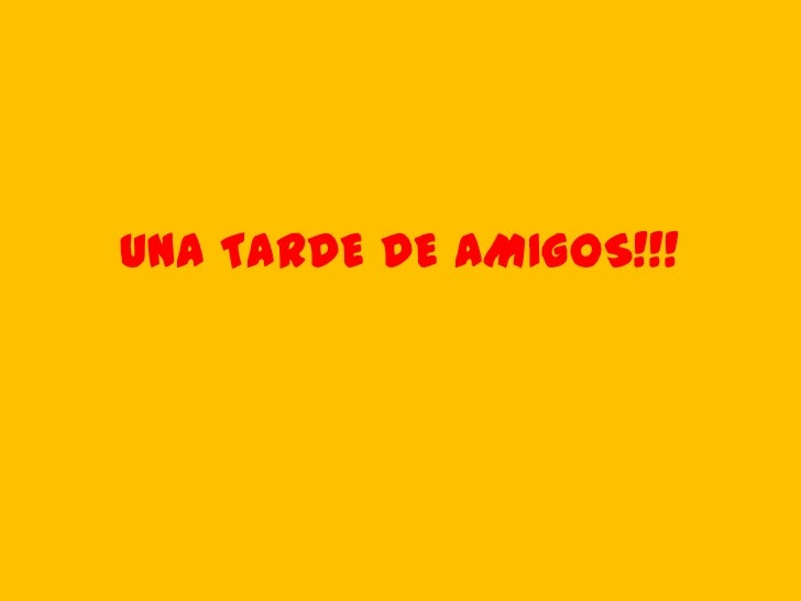 UNA TARDE DE AMIGOS!!!