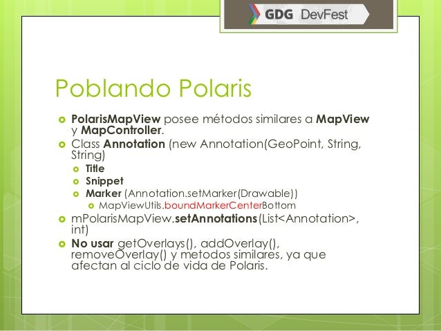 Poblando Polaris   PolarisMapView posee métodos similares a MapView    y MapController.   Class Annotation (new Annotati...