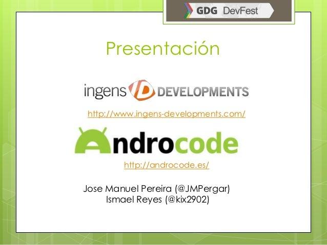 Presentación http://www.ingens-developments.com/         http://androcode.es/Jose Manuel Pereira (@JMPergar)     Ismael Re...