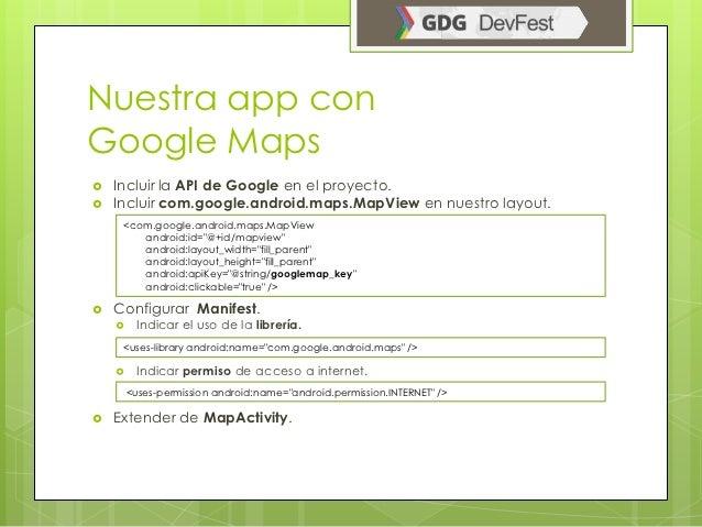 Nuestra app conGoogle Maps   Incluir la API de Google en el proyecto.   Incluir com.google.android.maps.MapView en nuest...