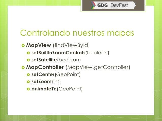 Controlando nuestros mapas MapView    (findViewById)    setBuiltInZoomControls(boolean)    setSatellite(boolean) MapCo...