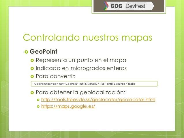 Controlando nuestros mapas GeoPoint     Representa un punto en el mapa     Indicado en microgrados enteros     Para co...
