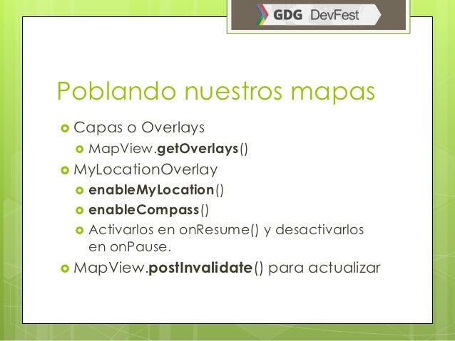 Poblando nuestros mapas Capas   o Overlays    MapView.getOverlays() MyLocationOverlay    enableMyLocation()    enable...