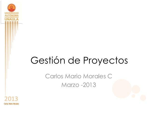Gestión de Proyectos                          Carlos Mario Morales C                               Marzo -20132013Carlos M...