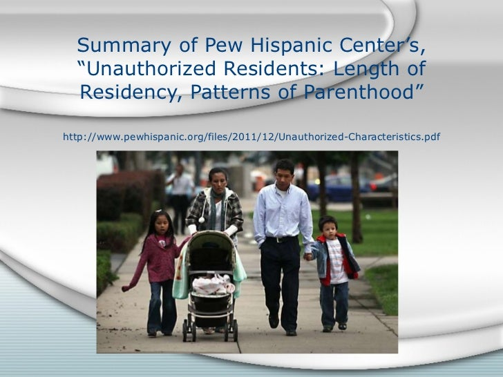 """Summary of Pew Hispanic Center's, """"Unauthorized Residents: Length of Residency, Patterns of Parenthood"""" http://www.pewhisp..."""