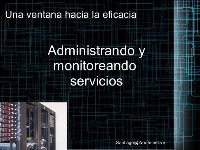 Una ventana hacia la eficacia Administrando y monitoreando servicios Santiago@Zarate.net.ve