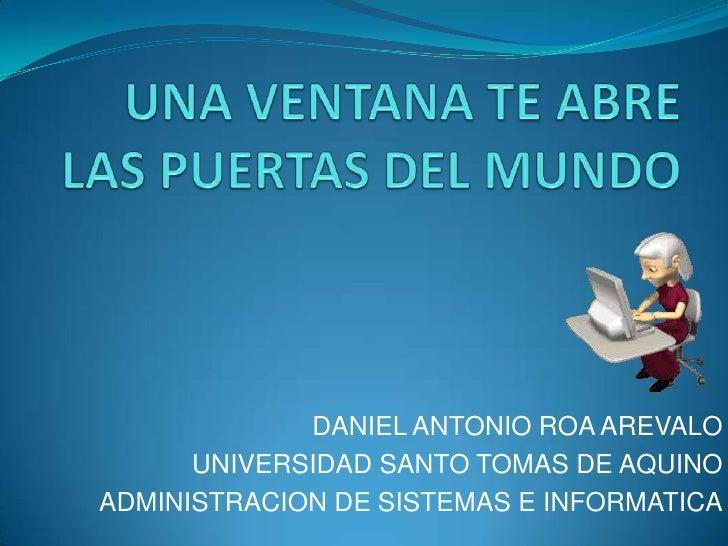 DANIEL ANTONIO ROA AREVALO      UNIVERSIDAD SANTO TOMAS DE AQUINOADMINISTRACION DE SISTEMAS E INFORMATICA