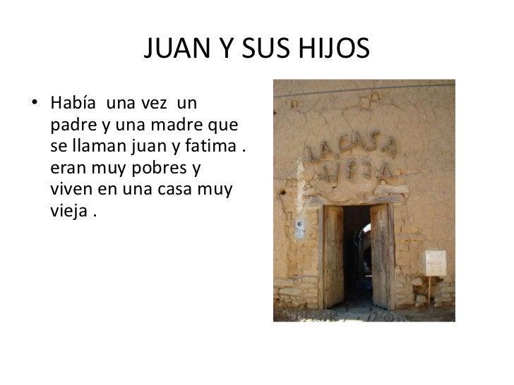 JUAN Y SUS HIJOS <br />Había  una vez  un padre y una madre que se llaman juan y fatima . eran muy pobres y viven en una c...