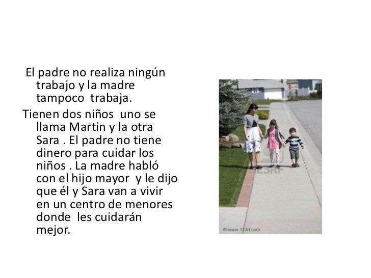El padre no realiza ningún trabajo y la madre tampoco  trabaja.<br />Tienen dos niños  uno se llama Martin y la otra Sara...