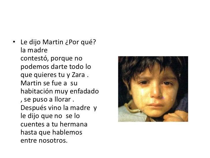 Le dijo Martin ¿Por qué?   la madre contestó, porque no podemos darte todo lo que quieres tu y Zara . Martin se fue a  su ...