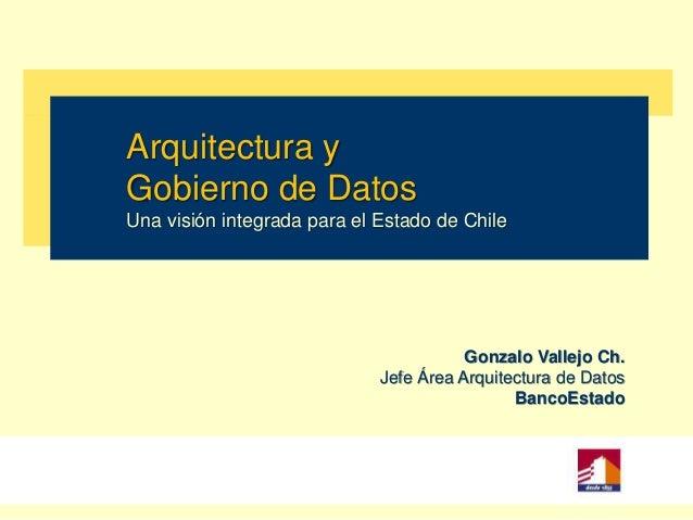 Arquitectura y Gobierno de Datos Una visión integrada para el Estado de Chile  Gonzalo Vallejo Ch. Jefe Área Arquitectura ...