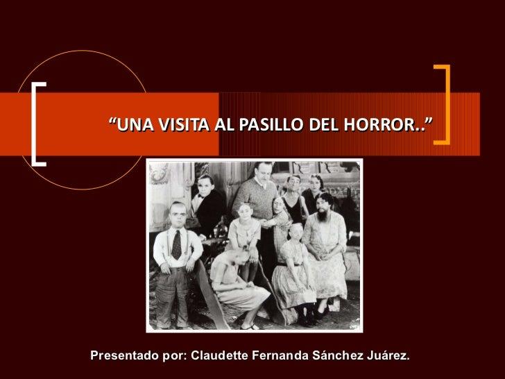 """"""" UNA VISITA AL PASILLO DEL HORROR.."""" Presentado por: Claudette Fernanda Sánchez Juárez."""