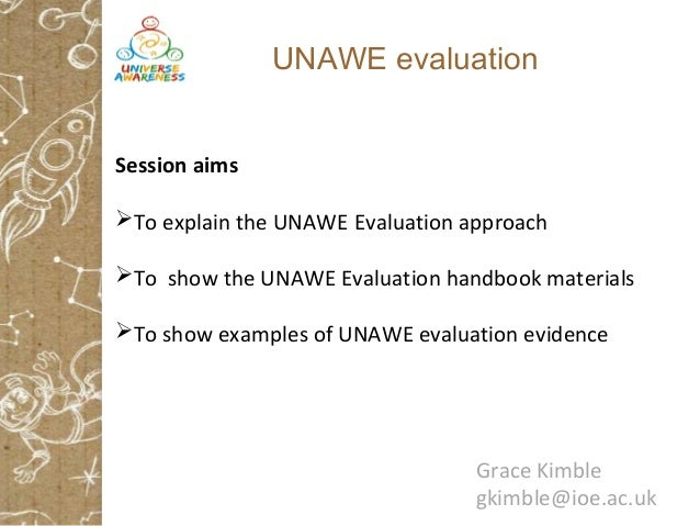 UNAWE evaluation Session aims To explain the UNAWE Evaluation approach To show the UNAWE Evaluation handbook materials ...